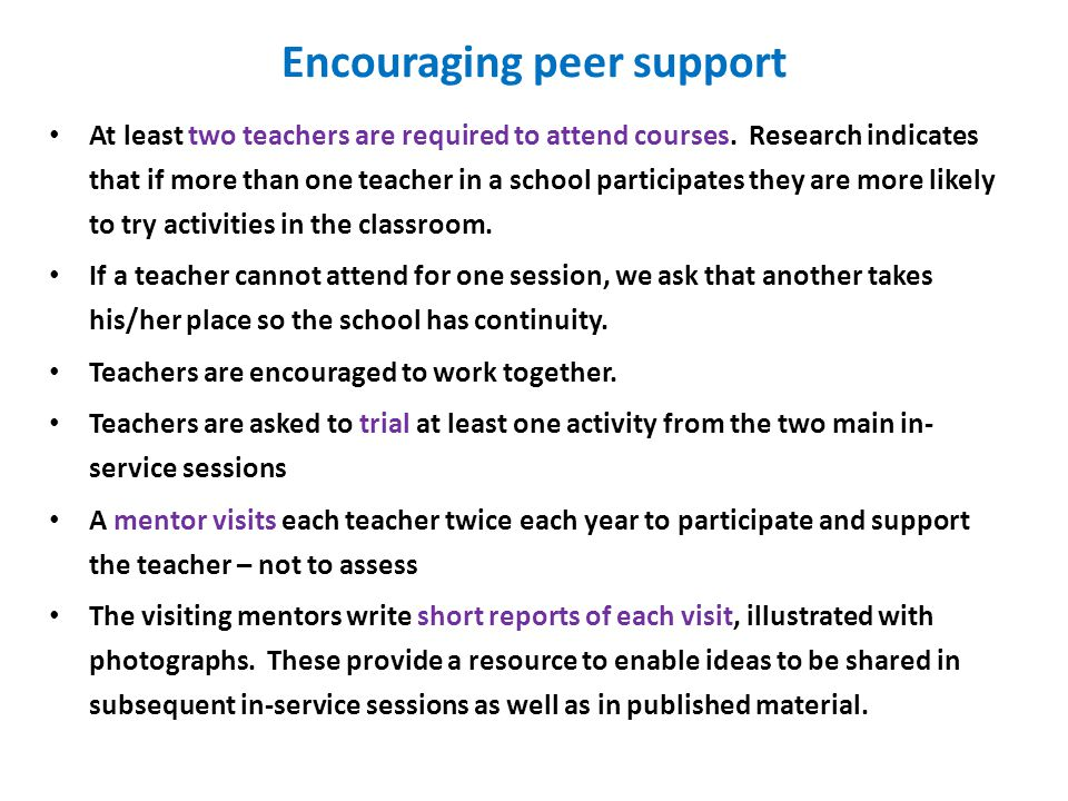 Encouraging peer support At least two teachers are required to attend courses. Research indicates that if more than one teacher in a school participat