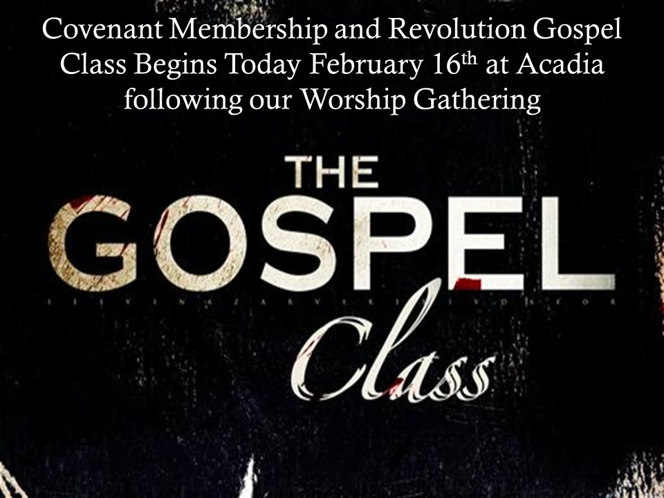 Sign-up now for Covenant Membership and Revolution Gospel Class Begins February 16 th (4 weeks) Covenant Membership and Revolution Gospel Class Begins Today February 16 th at Acadia following our Worship Gathering