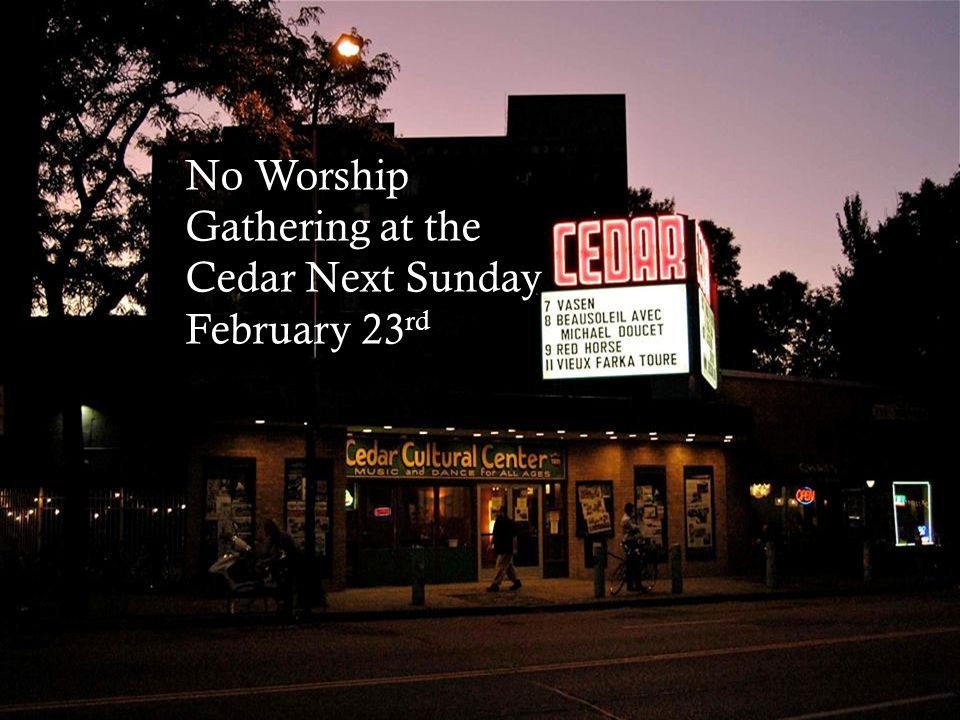 No Worship Gathering at the Cedar Next Sunday February 23 rd