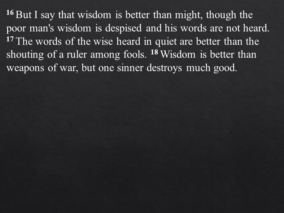 16 But I say that wisdom is better than might, though the poor man s wisdom is despised and his words are not heard.
