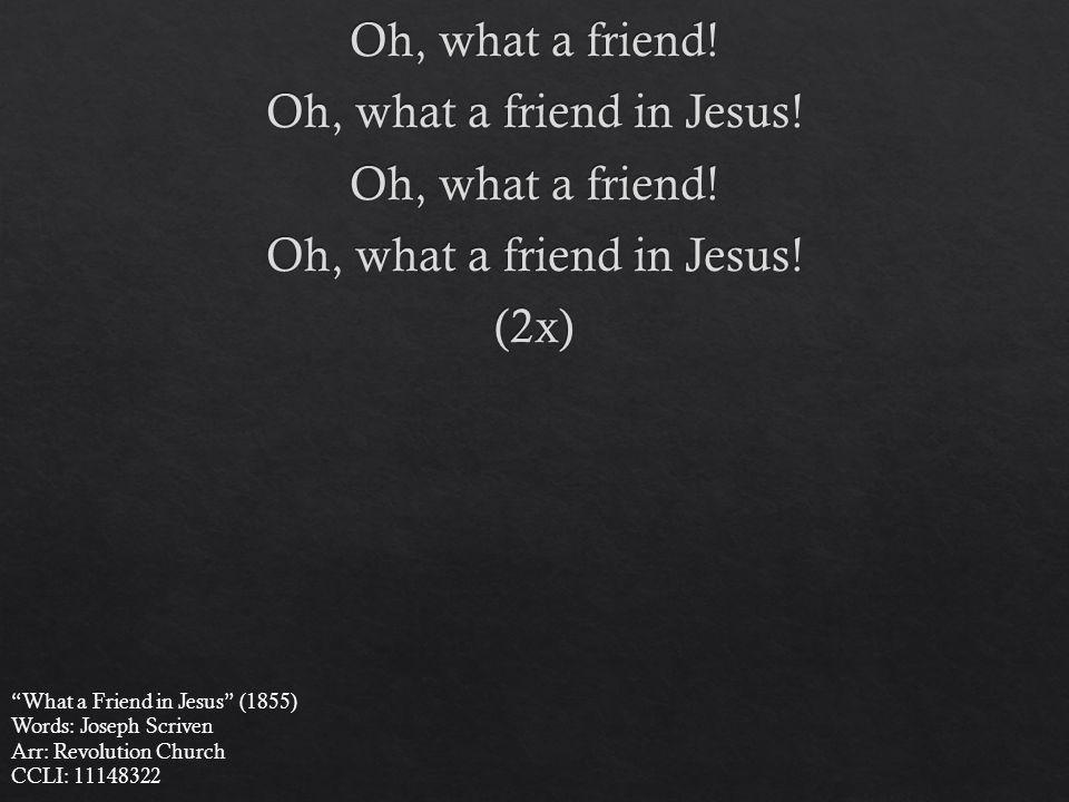 What a Friend in Jesus (1855) Words: Joseph Scriven Arr: Revolution Church CCLI: 11148322