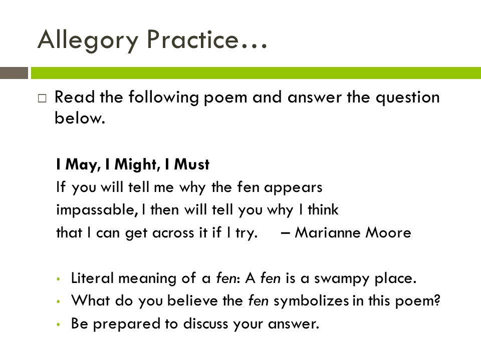 Allegory Practice…  Read the following poem and answer the question below. I May, I Might, I Must If you will tell me why the fen appears impassable,