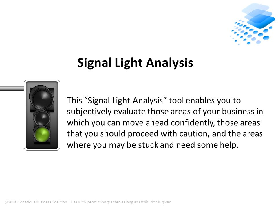@2014 Conscious Business Coalition Use with permission granted as long as attribution is given Signal Light Analysis This Signal Light Analysis tool enables you to subjectively evaluate those areas of your business in which you can move ahead confidently, those areas that you should proceed with caution, and the areas where you may be stuck and need some help.