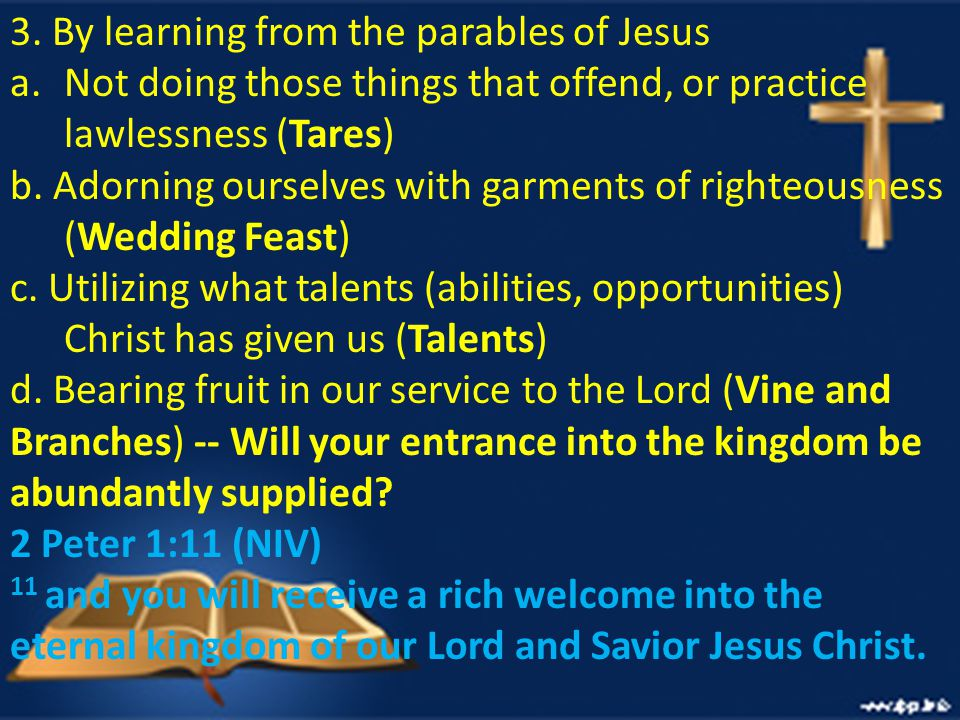 3. By learning from the parables of Jesus a.Not doing those things that offend, or practice lawlessness (Tares) b. Adorning ourselves with garments of