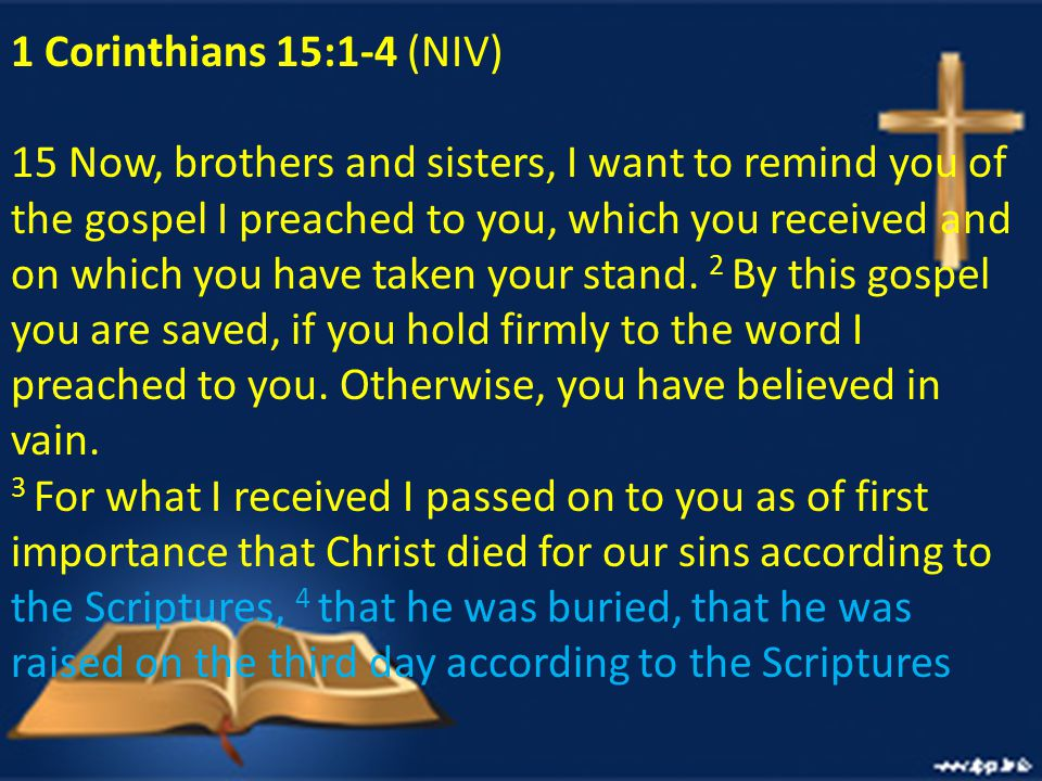 1 Corinthians 15:1-4 (NIV) 15 Now, brothers and sisters, I want to remind you of the gospel I preached to you, which you received and on which you have taken your stand.