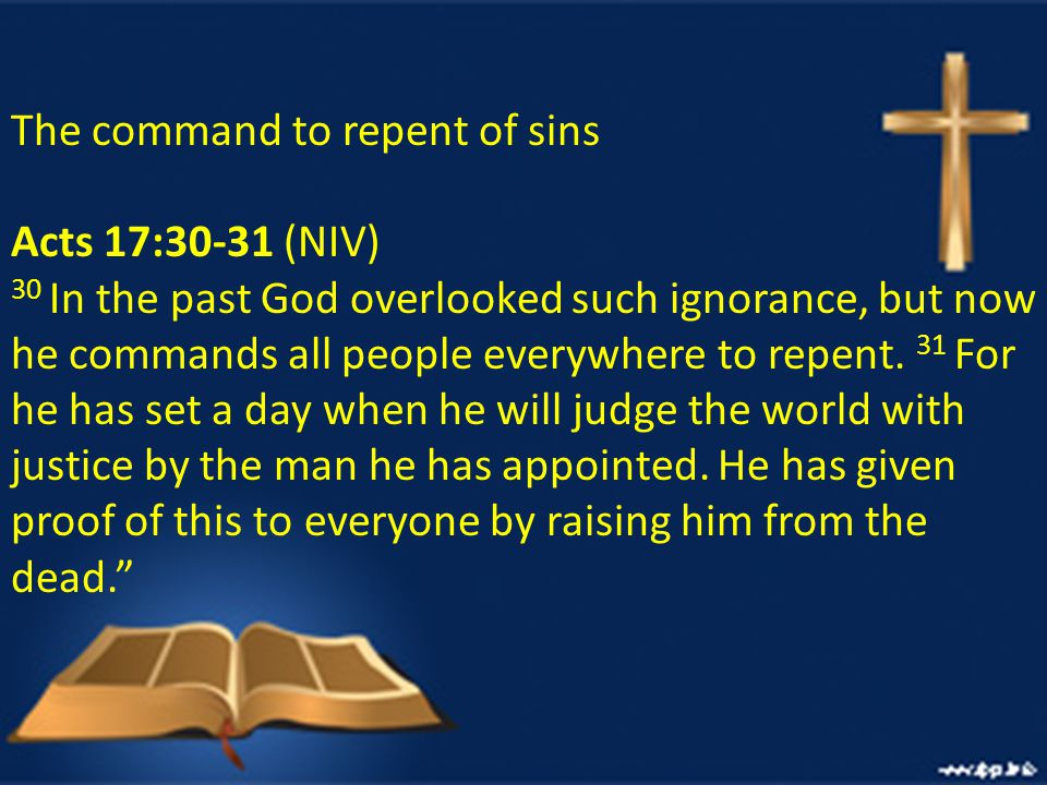 The command to repent of sins Acts 17:30-31 (NIV) 30 In the past God overlooked such ignorance, but now he commands all people everywhere to repent.