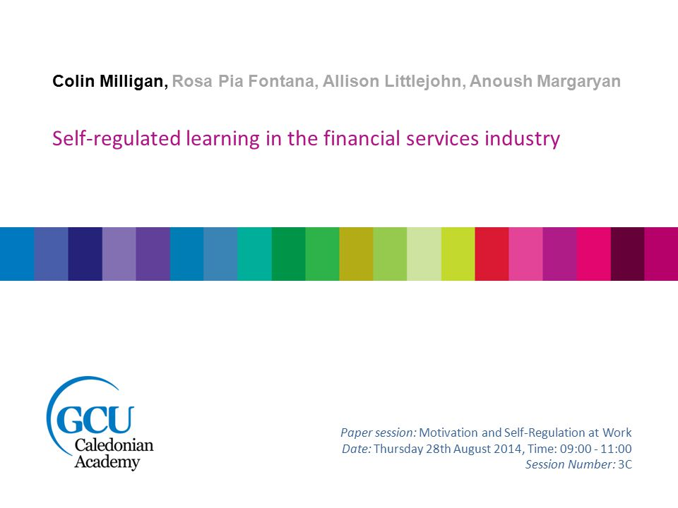 Colin Milligan, Rosa Pia Fontana, Allison Littlejohn, Anoush Margaryan Self-regulated learning in the financial services industry Paper session: Motivation and Self-Regulation at Work Date: Thursday 28th August 2014, Time: 09:00 - 11:00 Session Number: 3C