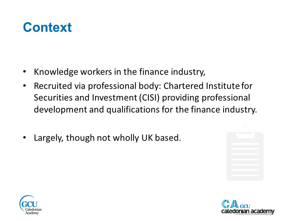 Context Knowledge workers in the finance industry, Recruited via professional body: Chartered Institute for Securities and Investment (CISI) providing professional development and qualifications for the finance industry.