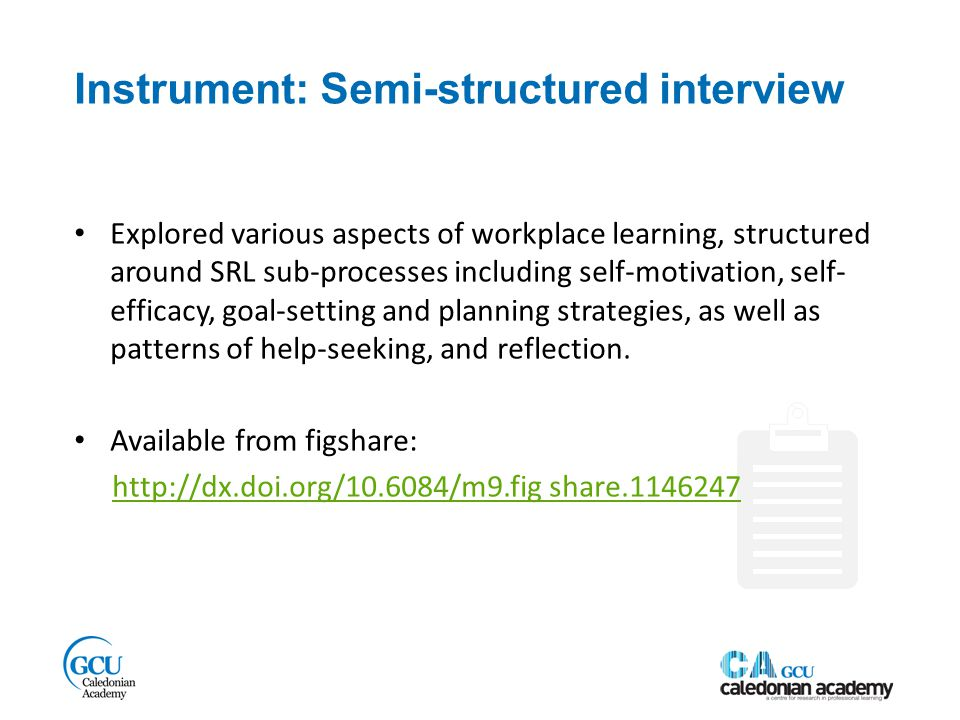 Instrument: Semi-structured interview Explored various aspects of workplace learning, structured around SRL sub-processes including self-motivation, self- efficacy, goal-setting and planning strategies, as well as patterns of help-seeking, and reflection.