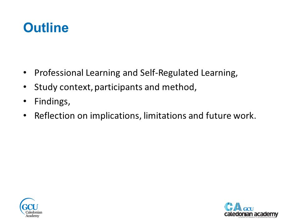 Outline Professional Learning and Self-Regulated Learning, Study context, participants and method, Findings, Reflection on implications, limitations and future work.