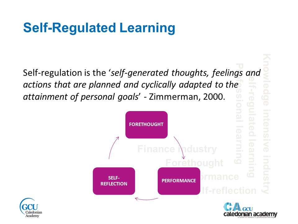 Self-Regulated Learning Finance industry Self-regulated learning Performance Knowledge intensive industry Forethought Self-reflection Professional learning Self-regulation is the 'self-generated thoughts, feelings and actions that are planned and cyclically adapted to the attainment of personal goals' - Zimmerman, 2000.
