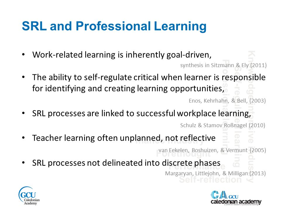 SRL and Professional Learning Finance industry Self-regulated learning Performance Knowledge intensive industry Forethought Self-reflection Professional learning Work-related learning is inherently goal-driven, synthesis in Sitzmann & Ely (2011) The ability to self-regulate critical when learner is responsible for identifying and creating learning opportunities, Enos, Kehrhahn, & Bell, (2003) SRL processes are linked to successful workplace learning, Schulz & Stamov Roßnagel (2010) Teacher learning often unplanned, not reflective van Eekelen, Boshuizen, & Vermunt (2005) SRL processes not delineated into discrete phases Margaryan, Littlejohn, & Milligan (2013)