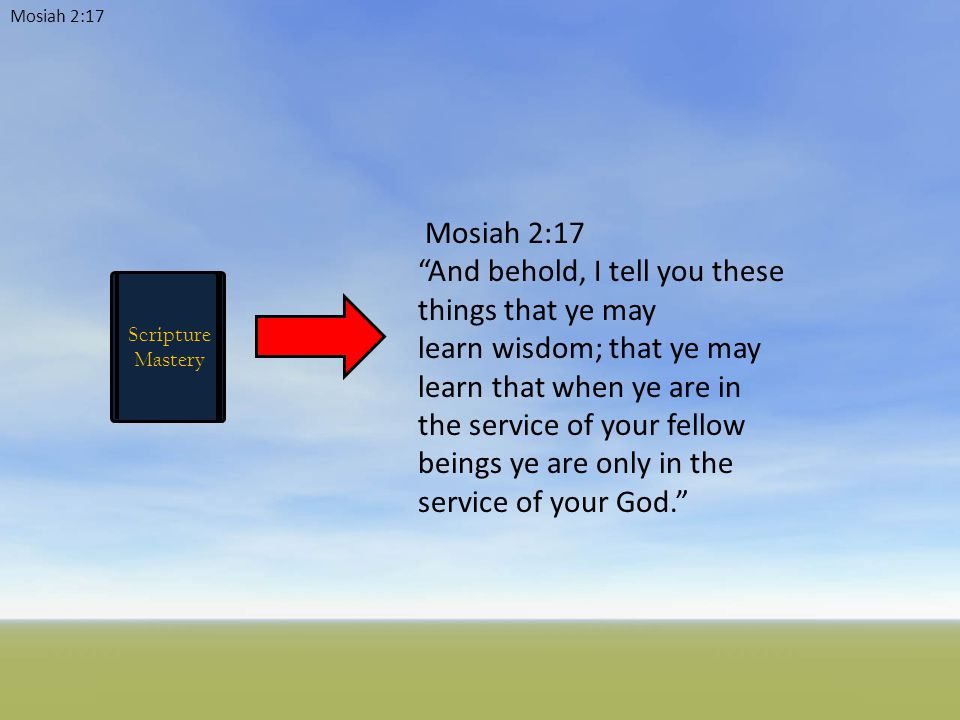 Mosiah 2:17 Scripture Mastery Mosiah 2:17 And behold, I tell you these things that ye may learn wisdom; that ye may learn that when ye are in the service of your fellow beings ye are only in the service of your God.