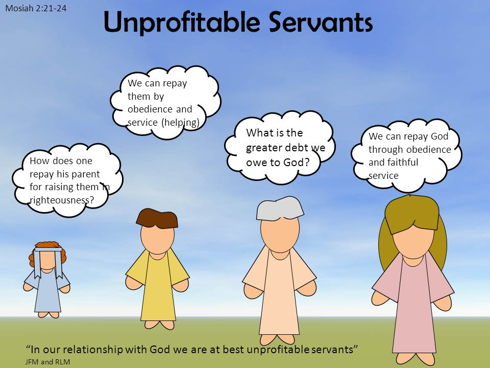 Unprofitable Servants Mosiah 2:21-24 We can repay God through obedience and faithful service How does one repay his parent for raising them in righteousness.