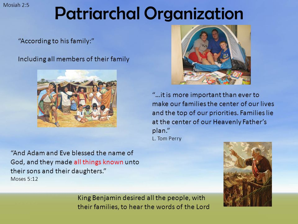 Patriarchal Organization Mosiah 2:5 According to his family: Including all members of their family …it is more important than ever to make our families the center of our lives and the top of our priorities.