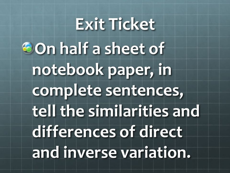Exit Ticket On half a sheet of notebook paper, in complete sentences, tell the similarities and differences of direct and inverse variation.