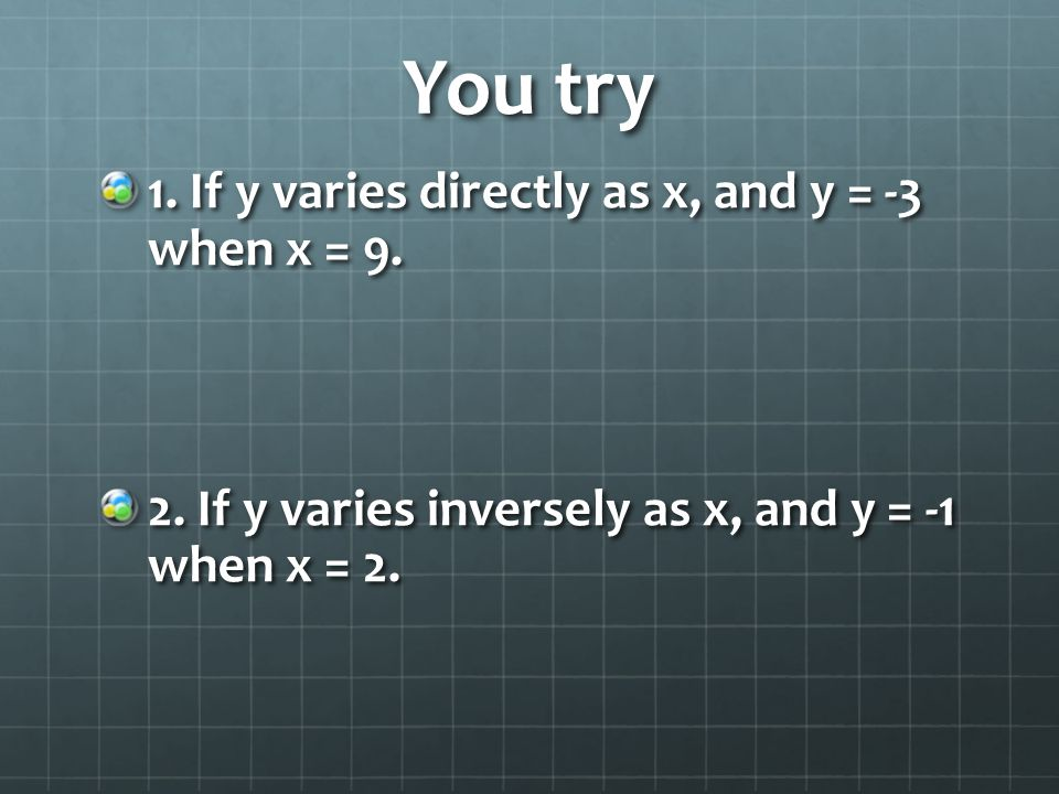 You try 1. If y varies directly as x, and y = -3 when x = 9. 2. If y varies inversely as x, and y = -1 when x = 2.
