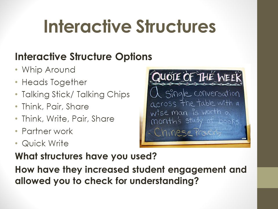 Interactive Structures Interactive Structure Options Whip Around Heads Together Talking Stick/ Talking Chips Think, Pair, Share Think, Write, Pair, Sh