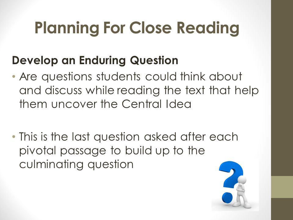 Planning For Close Reading Develop an Enduring Question Are questions students could think about and discuss while reading the text that help them unc