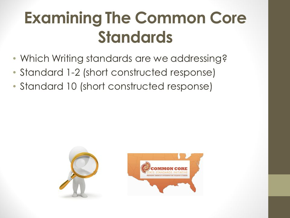 Examining The Common Core Standards Which Writing standards are we addressing? Standard 1-2 (short constructed response) Standard 10 (short constructe