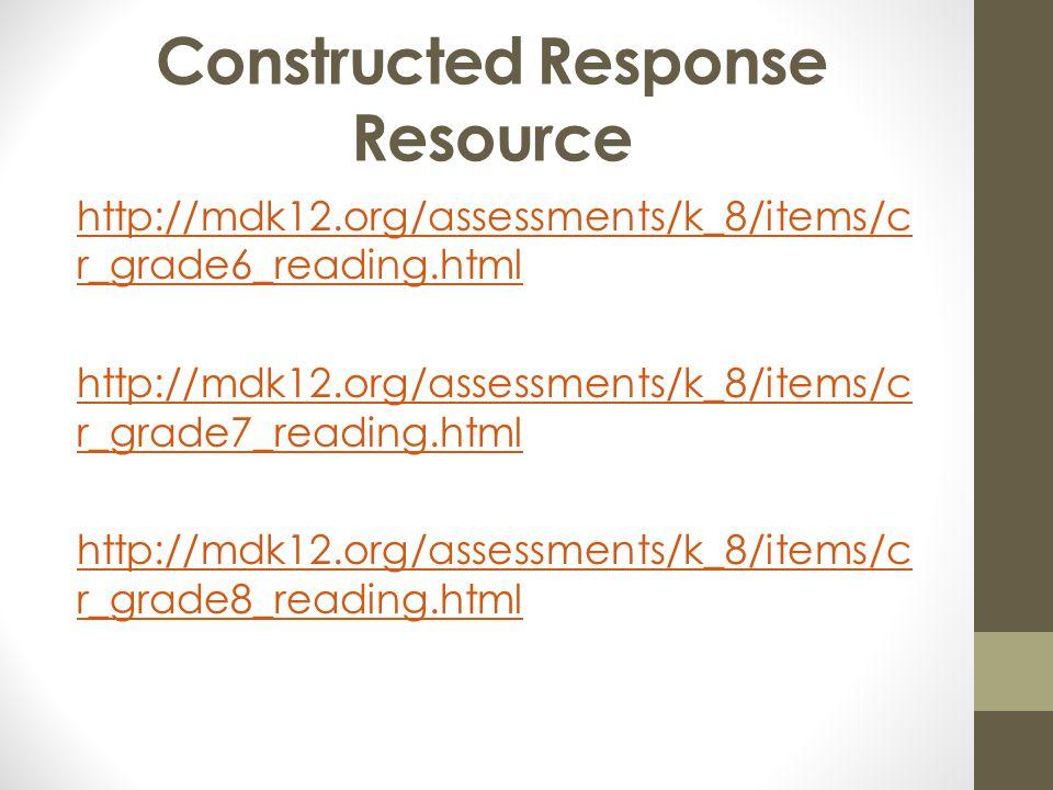 Constructed Response Resource http://mdk12.org/assessments/k_8/items/c r_grade6_reading.html http://mdk12.org/assessments/k_8/items/c r_grade7_reading
