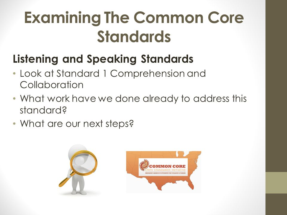 Examining The Common Core Standards Listening and Speaking Standards Look at Standard 1 Comprehension and Collaboration What work have we done already