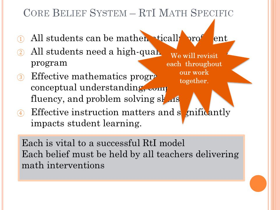 C ORE B ELIEF S YSTEM – R T I M ATH S PECIFIC ① All students can be mathematically proficient ② All students need a high-quality mathematics program ③ Effective mathematics programs must teach conceptual understanding, computational fluency, and problem solving skills.