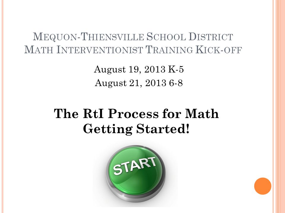 M EQUON -T HIENSVILLE S CHOOL D ISTRICT M ATH I NTERVENTIONIST T RAINING K ICK - OFF August 19, 2013 K-5 August 21, 2013 6-8 The RtI Process for Math Getting Started!