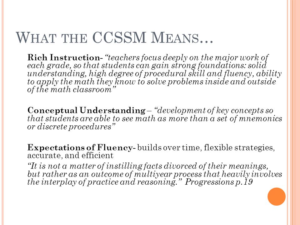 W HAT THE CCSSM M EANS … Rich Instruction- teachers focus deeply on the major work of each grade, so that students can gain strong foundations: solid understanding, high degree of procedural skill and fluency, ability to apply the math they know to solve problems inside and outside of the math classroom Conceptual Understanding – development of key concepts so that students are able to see math as more than a set of mnemonics or discrete procedures Expectations of Fluency- builds over time, flexible strategies, accurate, and efficient It is not a matter of instilling facts divorced of their meanings, but rather as an outcome of multiyear process that heavily involves the interplay of practice and reasoning. Progressions p.19