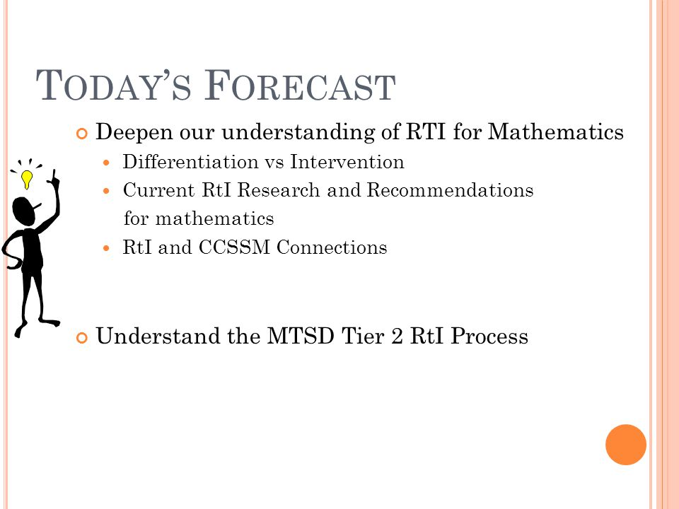 T ODAY ' S F ORECAST Deepen our understanding of RTI for Mathematics Differentiation vs Intervention Current RtI Research and Recommendations for mathematics RtI and CCSSM Connections Understand the MTSD Tier 2 RtI Process