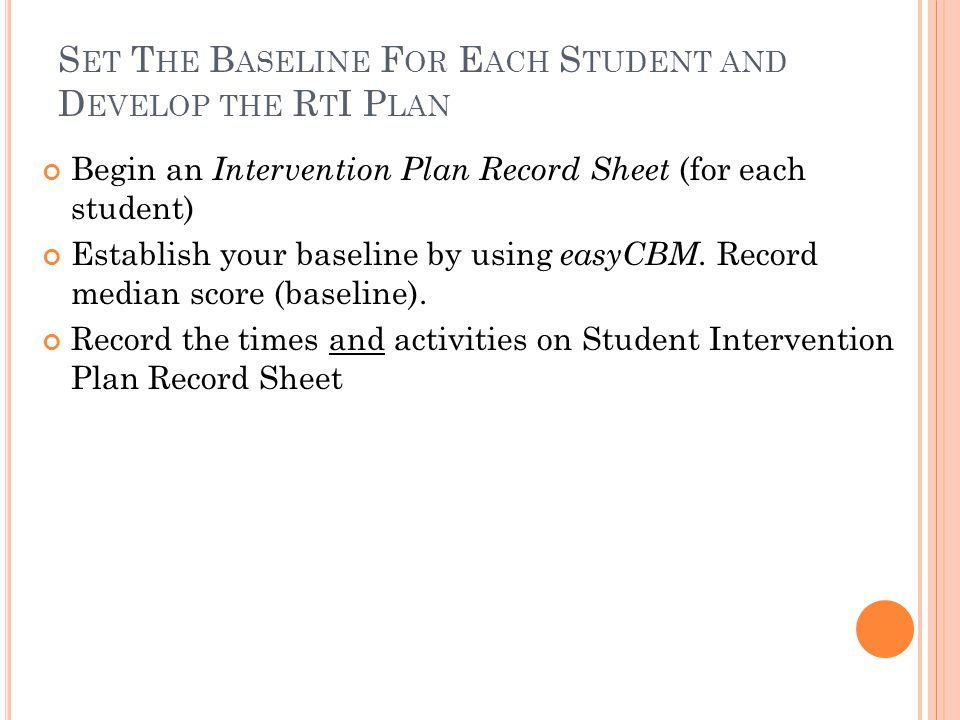 S ET T HE B ASELINE F OR E ACH S TUDENT AND D EVELOP THE R T I P LAN Begin an Intervention Plan Record Sheet (for each student) Establish your baseline by using easyCBM.