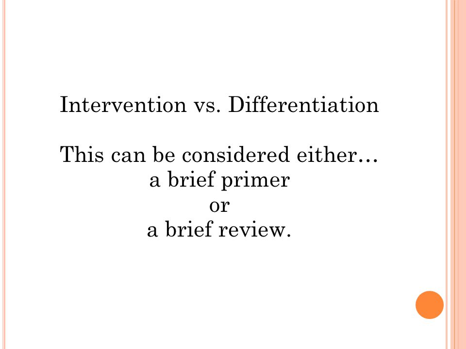 Intervention vs. Differentiation This can be considered either… a brief primer or a brief review.