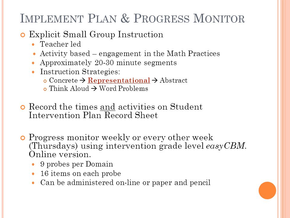 I MPLEMENT P LAN & P ROGRESS M ONITOR Explicit Small Group Instruction Teacher led Activity based – engagement in the Math Practices Approximately 20-30 minute segments Instruction Strategies: Concrete  Representational  Abstract Think Aloud  Word Problems Record the times and activities on Student Intervention Plan Record Sheet Progress monitor weekly or every other week (Thursdays) using intervention grade level easyCBM.