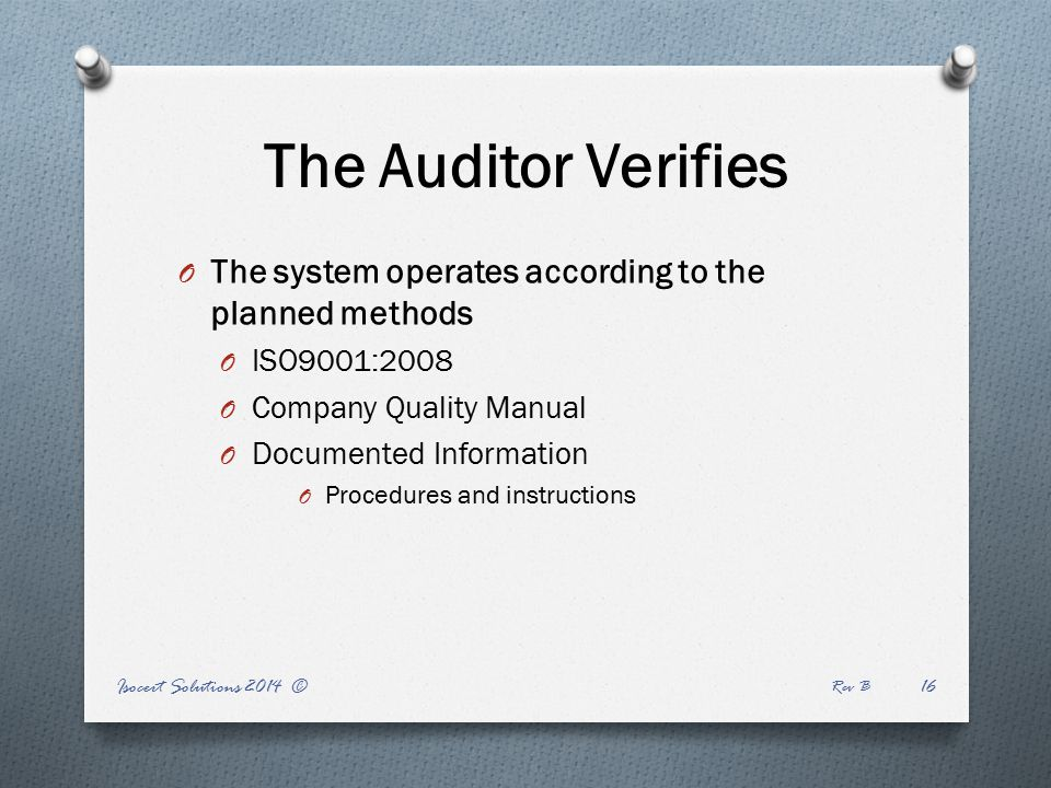 Isocert Solutions 2014 © Rev B The Auditor Verifies O The system operates according to the planned methods O ISO9001:2008 O Company Quality Manual O Documented Information O Procedures and instructions 16