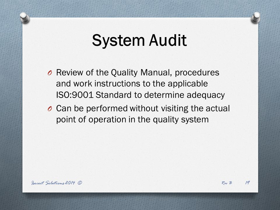 System Audit O Review of the Quality Manual, procedures and work instructions to the applicable ISO:9001 Standard to determine adequacy O Can be performed without visiting the actual point of operation in the quality system Isocert Solutions 2014 © Rev B 19