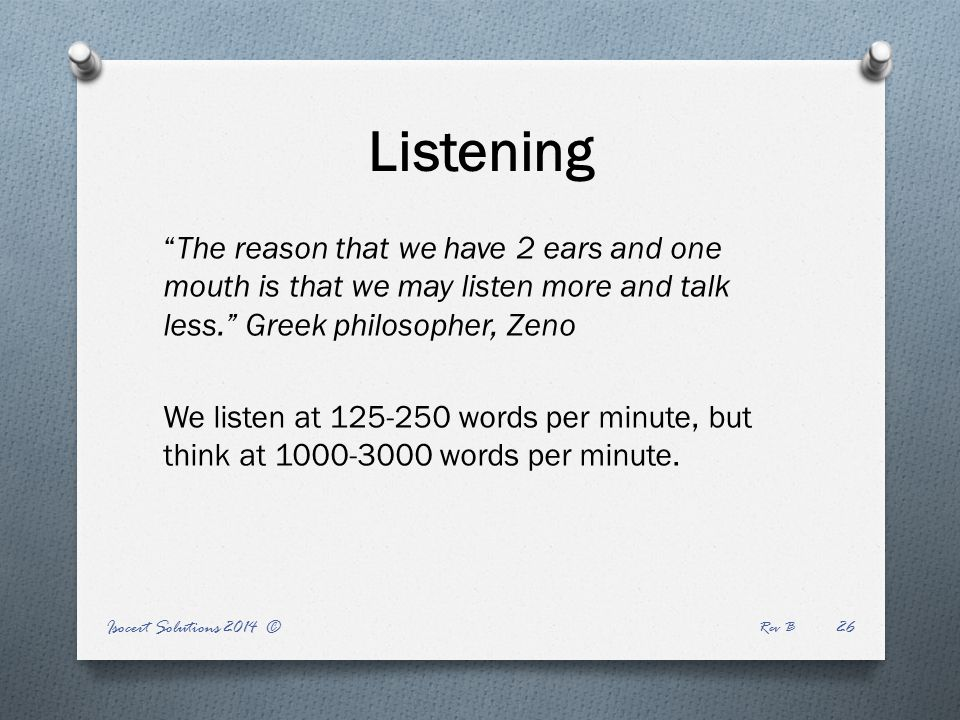 Listening Isocert Solutions 2014 © Rev B 26 The reason that we have 2 ears and one mouth is that we may listen more and talk less. Greek philosopher, Zeno We listen at 125-250 words per minute, but think at 1000-3000 words per minute.