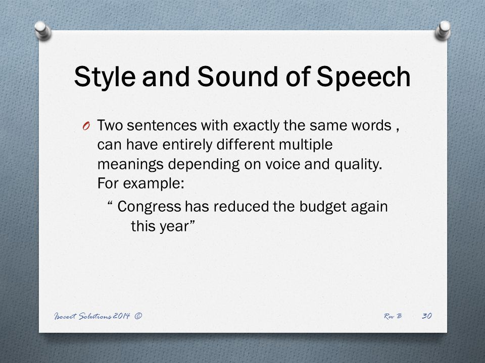Style and Sound of Speech Rev B Isocert Solutions 2014 ©30 O Two sentences with exactly the same words, can have entirely different multiple meanings depending on voice and quality.