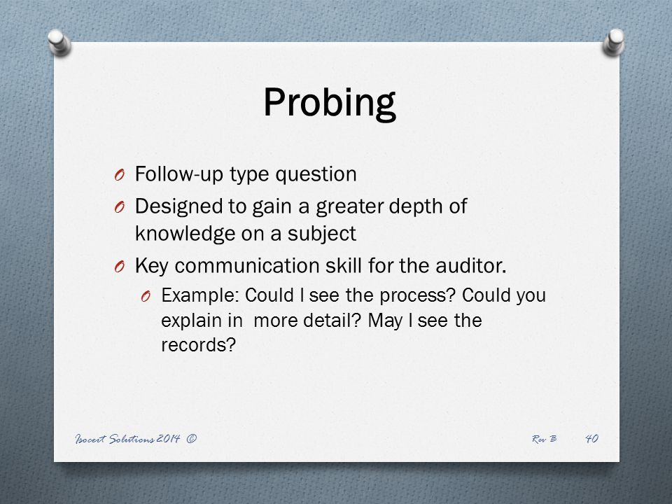 Probing O Follow-up type question O Designed to gain a greater depth of knowledge on a subject O Key communication skill for the auditor.
