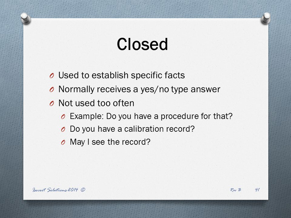 Closed O Used to establish specific facts O Normally receives a yes/no type answer O Not used too often O Example: Do you have a procedure for that.
