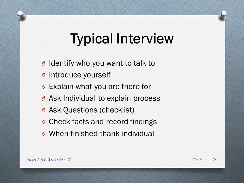 Isocert Solutions 2014 © Rev B 42 Typical Interview O Identify who you want to talk to O Introduce yourself O Explain what you are there for O Ask Individual to explain process O Ask Questions (checklist) O Check facts and record findings O When finished thank individual