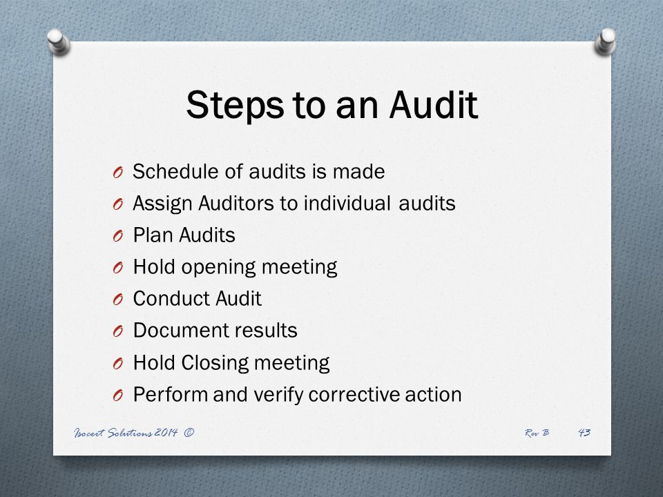 Isocert Solutions 2014 © Rev B 43 Steps to an Audit O Schedule of audits is made O Assign Auditors to individual audits O Plan Audits O Hold opening meeting O Conduct Audit O Document results O Hold Closing meeting O Perform and verify corrective action