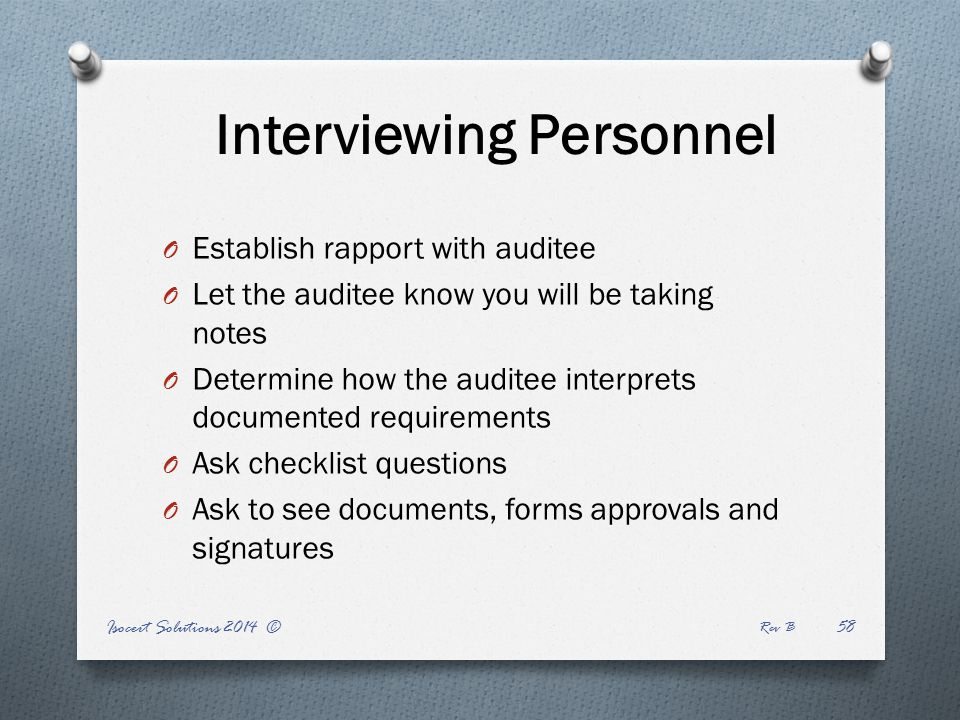Interviewing Personnel Isocert Solutions 2014 © Rev B 58 O Establish rapport with auditee O Let the auditee know you will be taking notes O Determine how the auditee interprets documented requirements O Ask checklist questions O Ask to see documents, forms approvals and signatures
