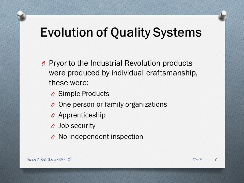 Evolution of Quality Systems O Pryor to the Industrial Revolution products were produced by individual craftsmanship, these were: O Simple Products O One person or family organizations O Apprenticeship O Job security O No independent inspection Isocert Solutions 2014 © Rev B 6