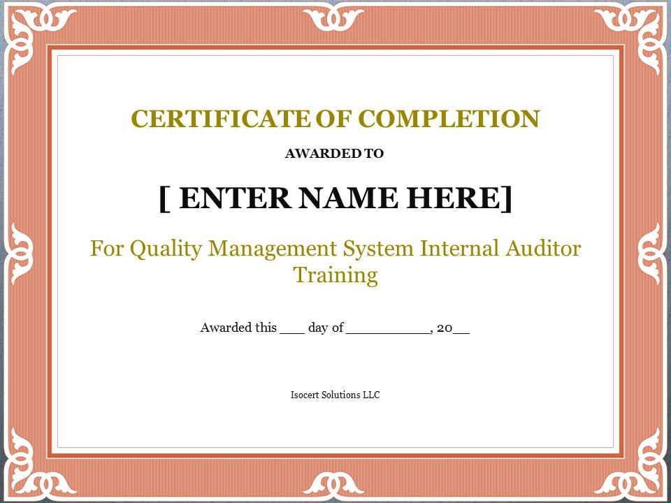 Rev B Isocert Solutions 2014 ©70 CERTIFICATE OF COMPLETION AWARDED TO [ ENTER NAME HERE] For Quality Management System Internal Auditor Training Awarded this ___ day of __________, 20__ Isocert Solutions LLC