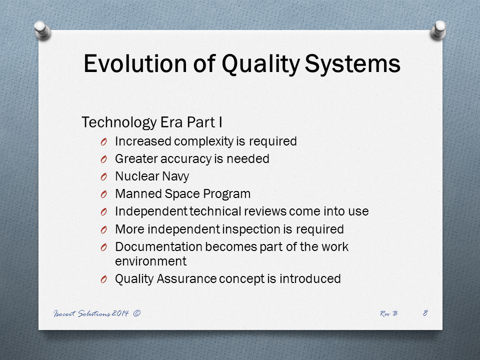 Evolution of Quality Systems Technology Era Part I O Increased complexity is required O Greater accuracy is needed O Nuclear Navy O Manned Space Program O Independent technical reviews come into use O More independent inspection is required O Documentation becomes part of the work environment O Quality Assurance concept is introduced Isocert Solutions 2014 © Rev B 8
