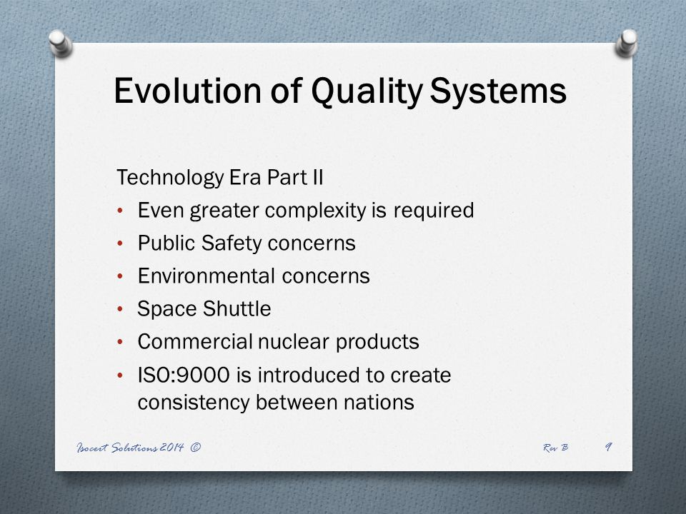Evolution of Quality Systems Technology Era Part II Even greater complexity is required Public Safety concerns Environmental concerns Space Shuttle Commercial nuclear products ISO:9000 is introduced to create consistency between nations Isocert Solutions 2014 © Rev B 9