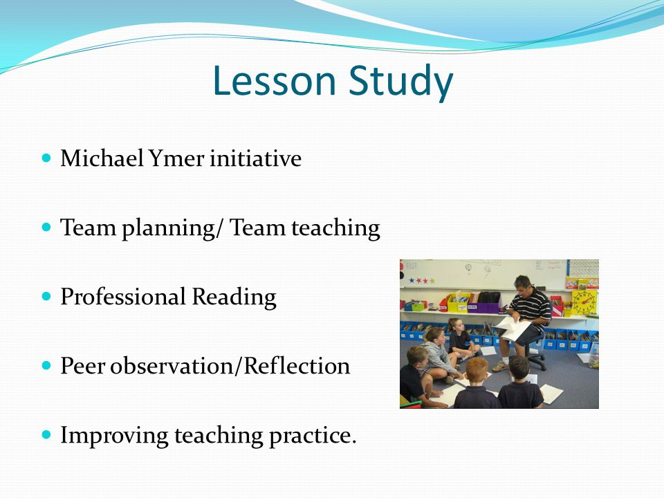 Lesson Study Michael Ymer initiative Team planning/ Team teaching Professional Reading Peer observation/Reflection Improving teaching practice.
