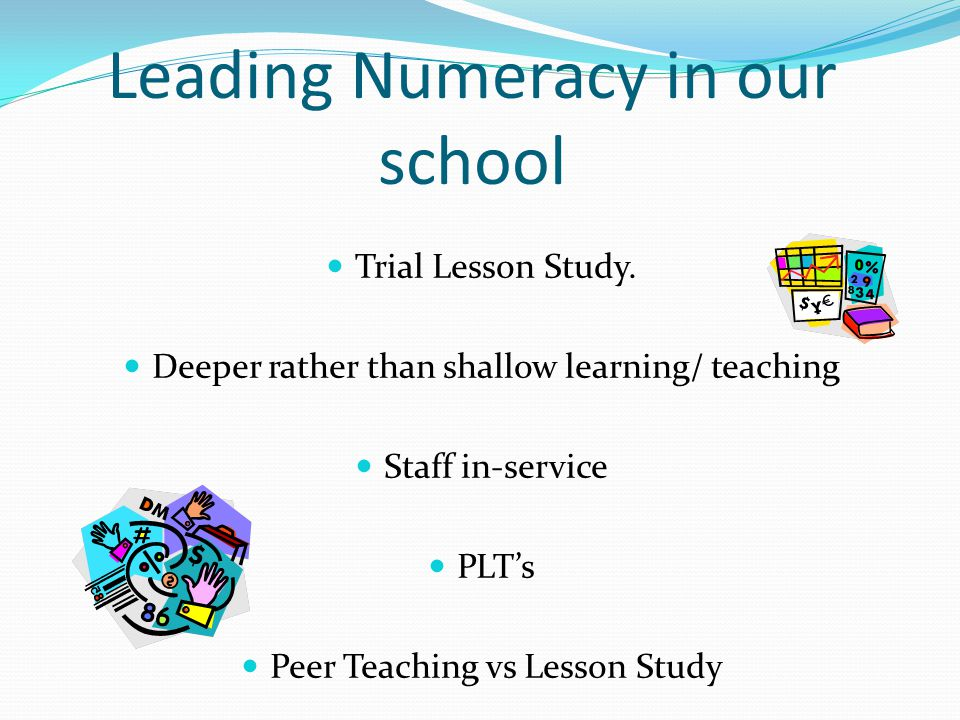 Leading Numeracy in our school Trial Lesson Study. Deeper rather than shallow learning/ teaching Staff in-service PLT's Peer Teaching vs Lesson Study