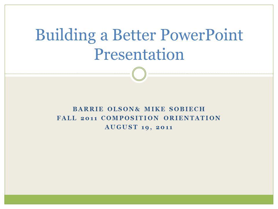BARRIE OLSON& MIKE SOBIECH FALL 2011 COMPOSITION ORIENTATION AUGUST 19, 2011 Building a Better PowerPoint Presentation