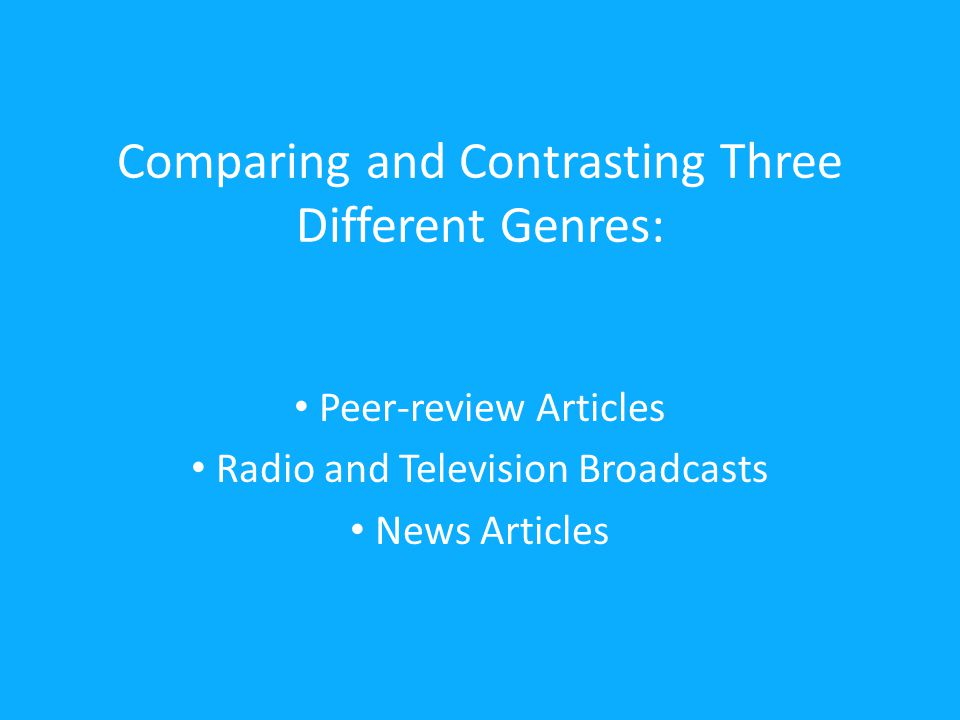 Comparing and Contrasting Three Different Genres: Peer-review Articles Radio and Television Broadcasts News Articles